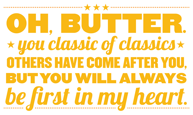 Oh, Butter you classic of classics. Others have come after you, but you will always be first in my heart.