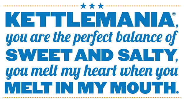 Kettlemania, you are the perfect balance of sweet and salty, you melt my heart when you melt in my mouth.
